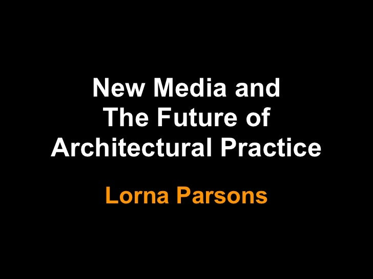 New Media and    The Future ofArchitectural Practice    Lorna Parsons