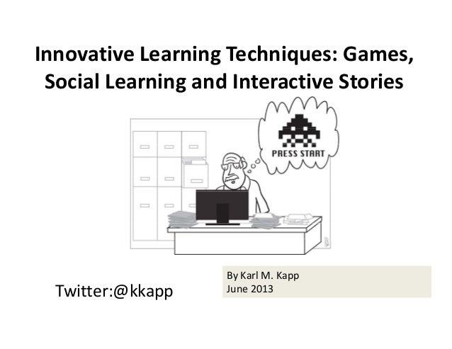 Twitter:@kkapp ByKarlM.Kapp June2013 InnovativeLearningTechniques:Games, SocialLearningandInteractiveStories