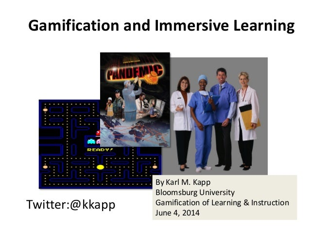 Twitter:@kkapp Gamification and Immersive Learning By Karl M. Kapp Bloomsburg University Gamification of Learning & Instru...