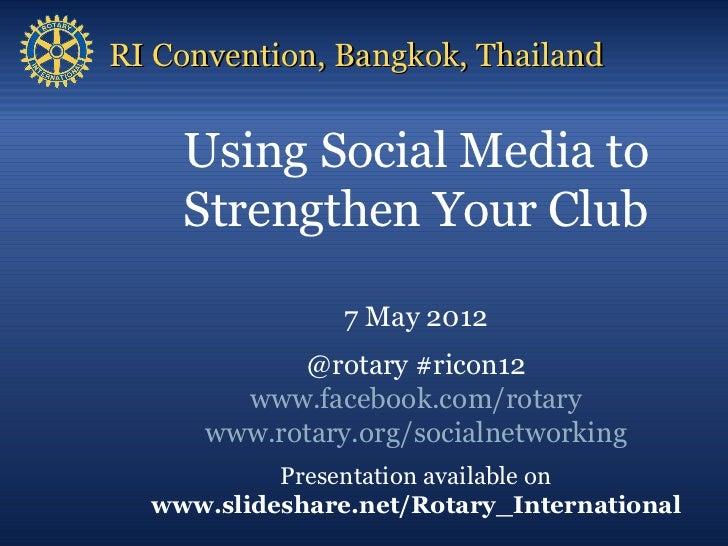 RI Convention, Bangkok, Thailand    Using Social Media to    Strengthen Your Club                7 May 2012            @ro...