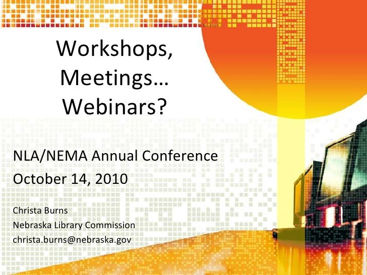 Workshops, Meetings…Webinars?<br />NLA/NEMA Annual Conference<br />October 14, 2010<br />Christa Burns<br />Nebraska Libra...