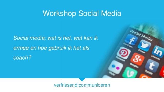 Workshop Social Media Social media; wat is het, wat kan ik  ermee en hoe gebruik ik het als coach?  verfrissend communicer...
