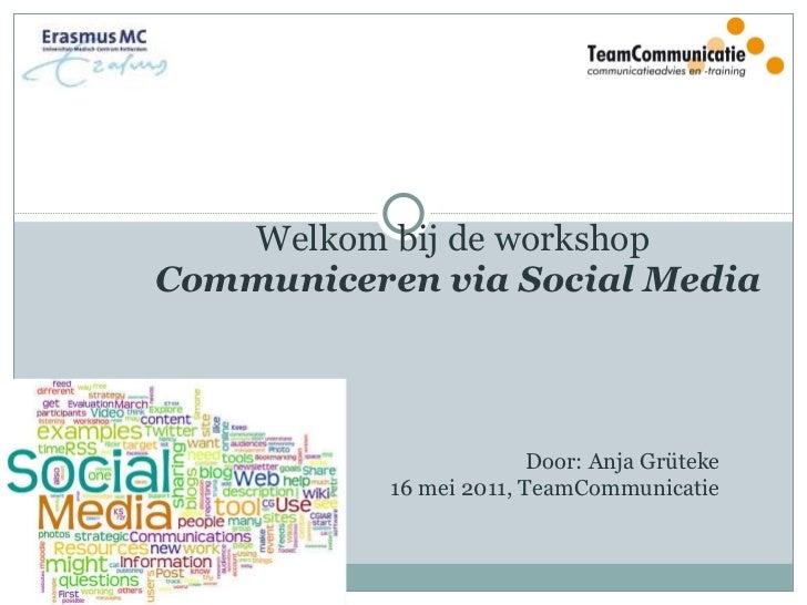 Welkom bij de workshop  Communiceren via Social Media  Door: Anja Grüteke 16 mei 2011, TeamCommunicatie