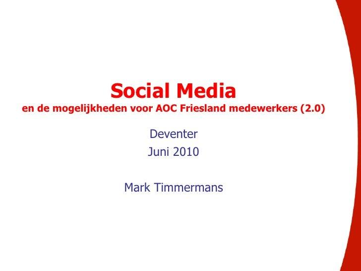 <br />Social Media <br />en de mogelijkheden voor AOC Friesland medewerkers (2.0)<br />Deventer<br />Juni 2010<br />Mark ...