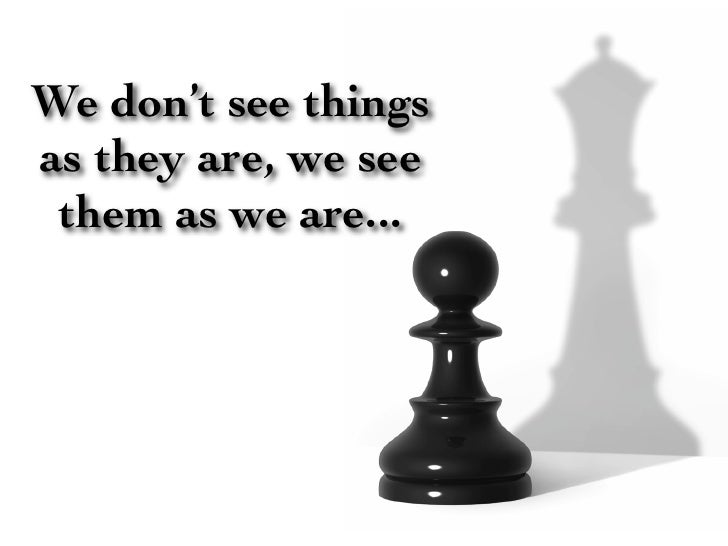 We don't see things as they are, we see  them as we are...