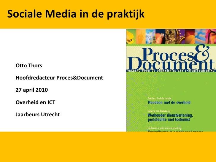 Sociale Media in de praktijk<br />Otto Thors<br />Hoofdredacteur Proces&Document<br />27 april 2010<br />Overheid en ICT<b...