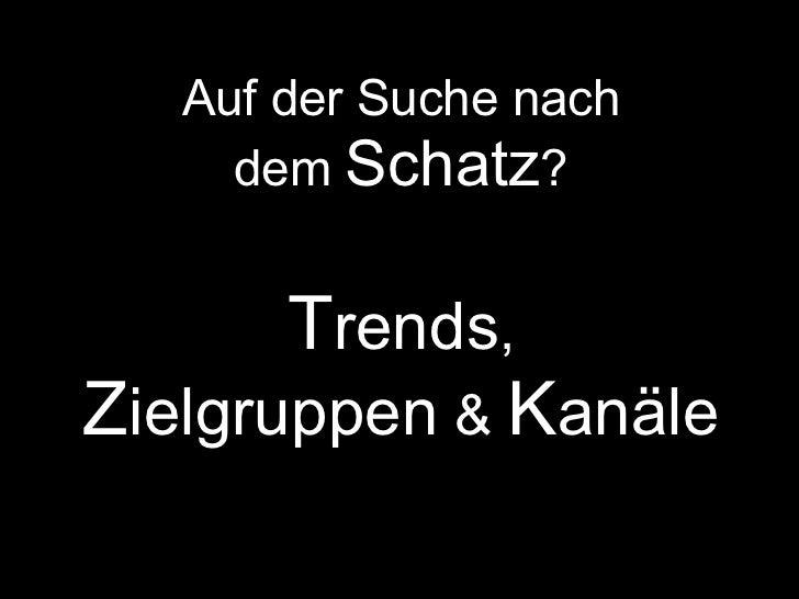 Auf der Suche nach     dem Schatz?       Trends,Zielgruppen & Kanäle