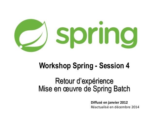 Workshop Spring - Session 4  Retour d'expérience  Mise en oeuvre de Spring Batch  Diffusé en janvier 2012  Réactualisé en ...