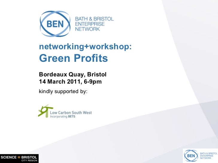 networking+workshop: Green Profits Bordeaux Quay, Bristol 14 March 2011, 6-9pm kindly supported by: