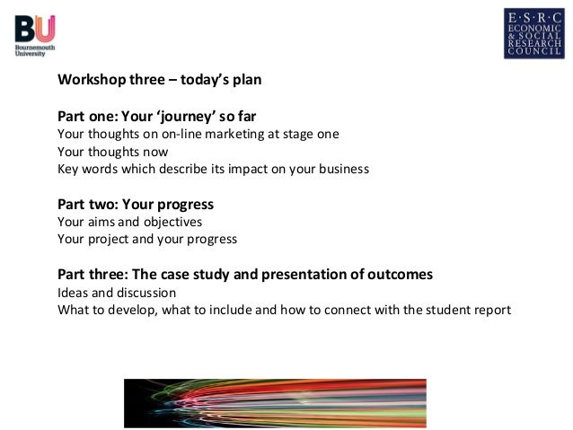 Workshop three – today's planPart one: Your 'journey' so farYour thoughts on on-line marketing at stage oneYour thoughts n...