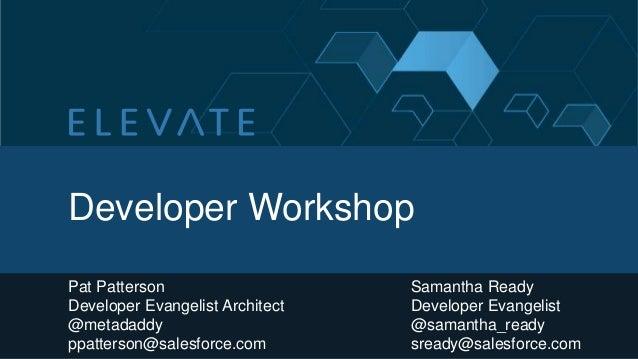 Developer Workshop Pat Patterson Developer Evangelist Architect @metadaddy ppatterson@salesforce.com  Samantha Ready Devel...