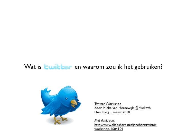 Wat is   Twitter en waarom zou ik het gebruiken?                            Twitter Workshop                        door M...