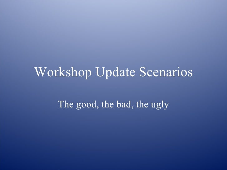 Workshop Update Scenarios The good, the bad, the ugly