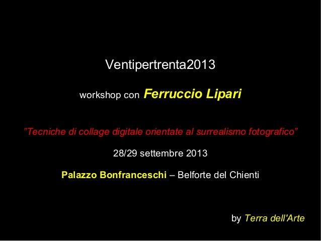 """Ventipertrenta2013 workshop con Ferruccio Lipari """"Tecniche di collage digitale orientate al surrealismo fotografico"""" 28/29..."""