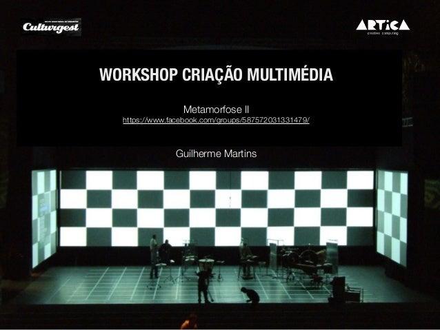Guilherme Martins WORKSHOP CRIAÇÃO MULTIMÉDIA Metamorfose II https://www.facebook.com/groups/587572031331479/