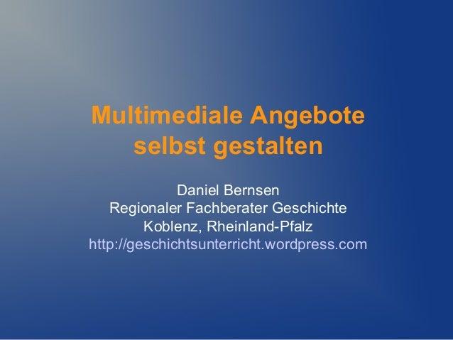 Multimediale Angebote   selbst gestalten              Daniel Bernsen   Regionaler Fachberater Geschichte         Koblenz, ...