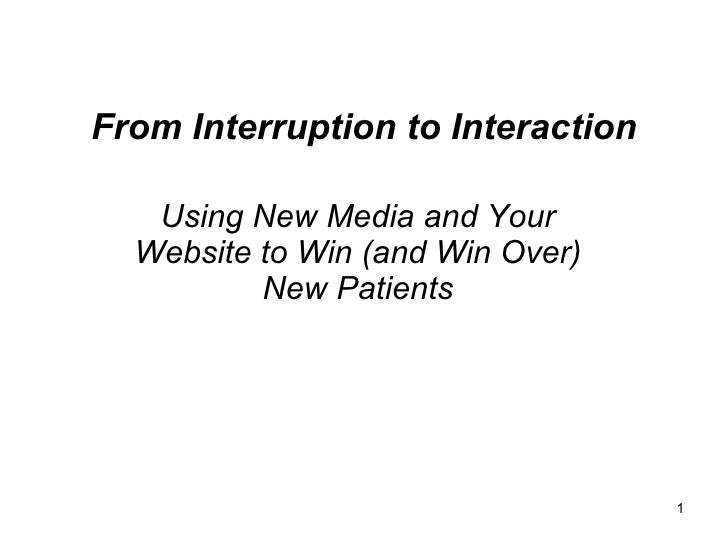 From Interruption to Interaction     Using New Media and Your   Website to Win (and Win Over)           New Patients      ...