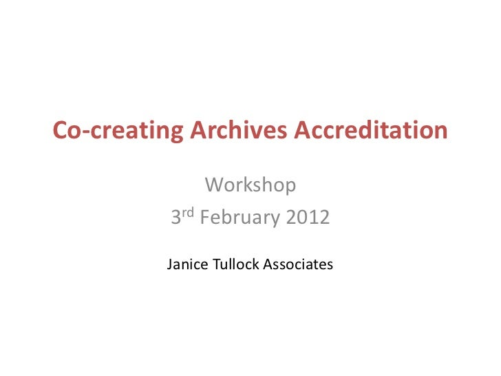 Co-creating Archives Accreditation              Workshop          3rd February 2012         Janice Tullock Associates