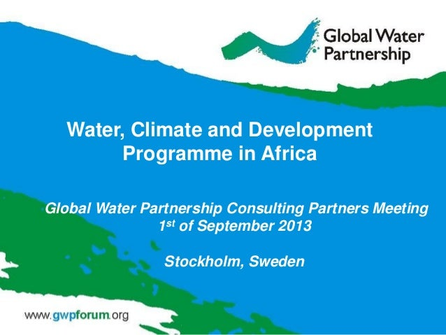 Global Water Partnership Consulting Partners Meeting 1st of September 2013 Stockholm, Sweden Water, Climate and Developmen...