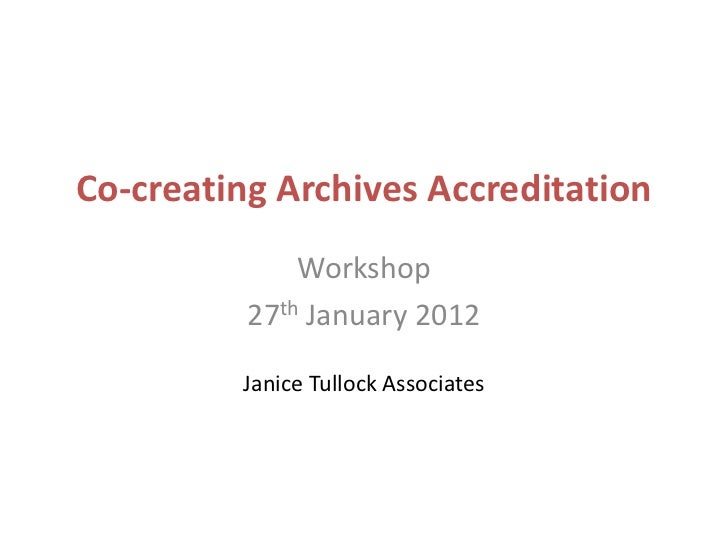 Co-creating Archives Accreditation              Workshop          27th January 2012         Janice Tullock Associates