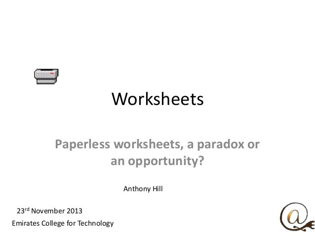 Worksheets Paperless worksheets, a paradox or an opportunity? Anthony Hill 23rd November 2013 Emirates College for Technol...
