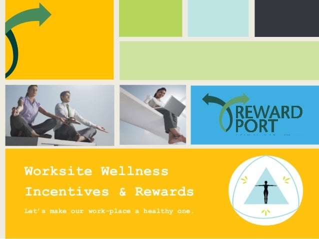 Worksite Wellness Incentives & Rewards Let's make our work-place a healthy one.