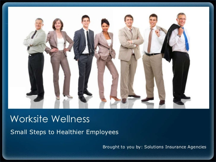 Worksite Wellness  Small Steps to Healthier Employees Brought to you by: Solutions Insurance Agencies