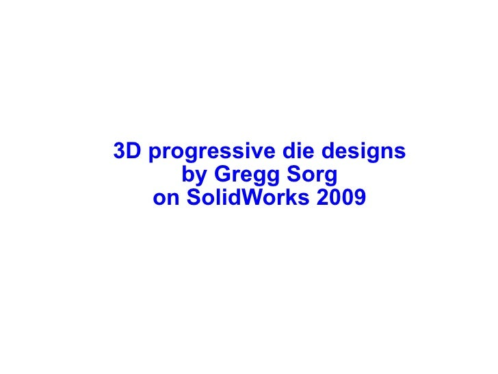 3D progressive die designs       by Gregg Sorg    on SolidWorks 2009