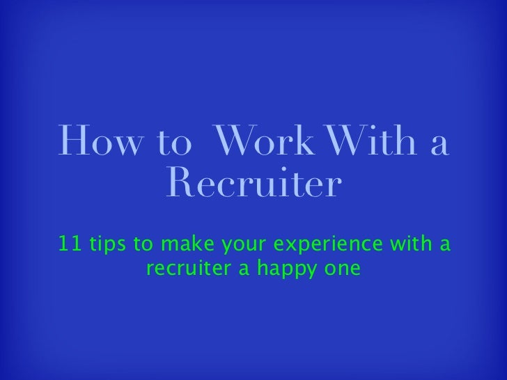 How to Work With a      Recruiter 11 tips to make your experience with a          recruiter a happy one