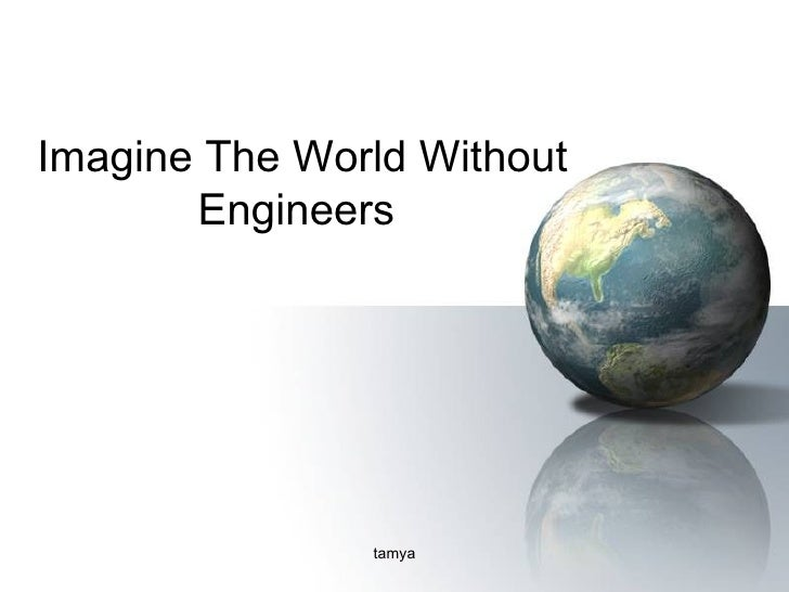 an analysis of world without engineers Do you enjoy mathematics and feel that you would like to use it to solve important real world problems of direct engineering be possible without mathematics engineering mathematics is at the core your mobile phone to stress analysis programs that let engineers design giant.