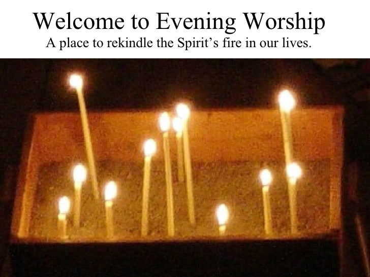 Welcome to Evening Worship A place to rekindle the Spirit's fire in our lives.