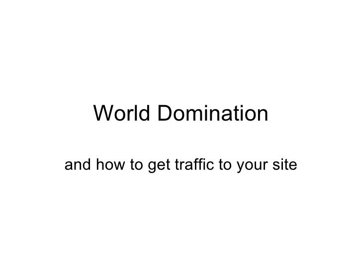 World Domination and how to get traffic to your site