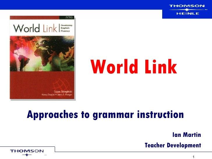 Approaches to grammar instruction Ian Martin Teacher Development World Link