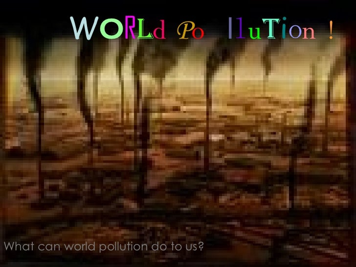 W O R l d   P o l l u t i o n   ! What can world pollution do to us?