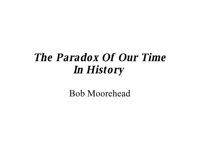 The Paradox Of Our Time In History  Bob Moorehead