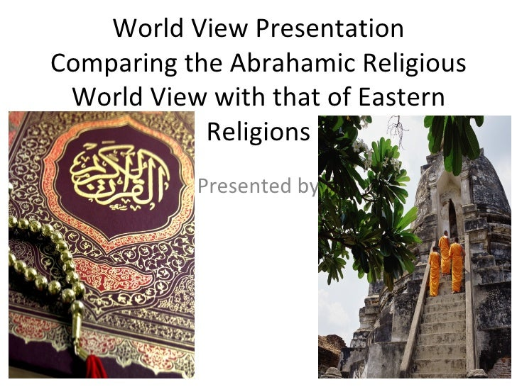 World View Presentation Comparing the Abrahamic Religious World View with that of Eastern Religions Presented by