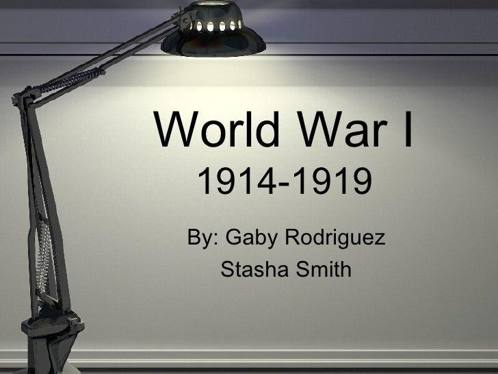 World War I 1914-1919 By: Gaby Rodriguez Stasha Smith