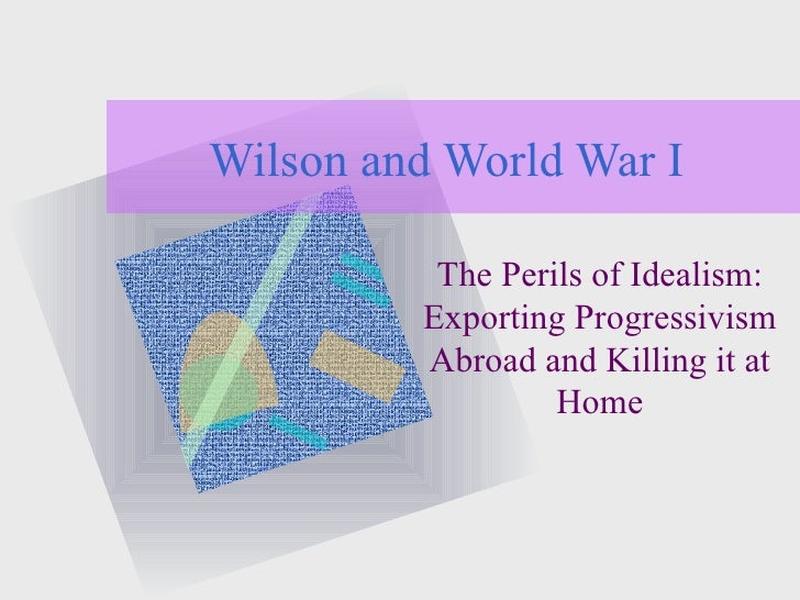 Wilson and World War I The Perils of Idealism: Exporting Progressivism Abroad and Killing it at Home