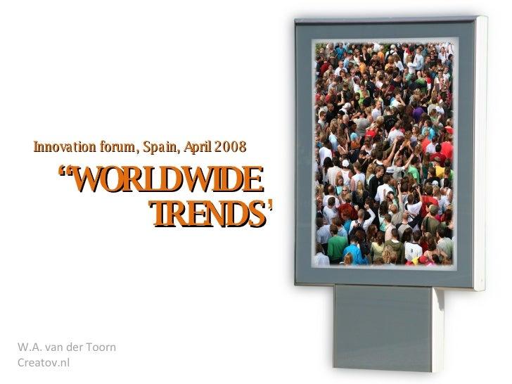 """ WORLDWIDE Innovation forum, Spain, April 2008 TRENDS"" W.A. van der Toorn Creatov.nl"