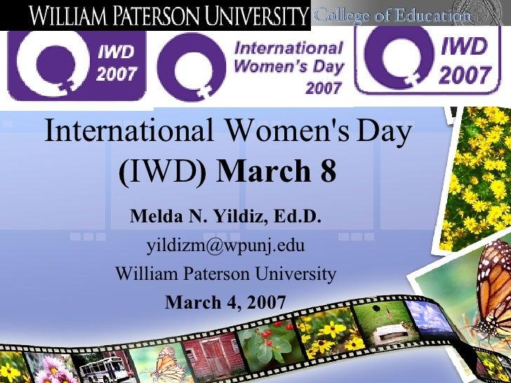 International Women's Day  ( IWD ) March 8 Melda N. Yildiz, Ed.D. [email_address] William Paterson University March 4, 2007