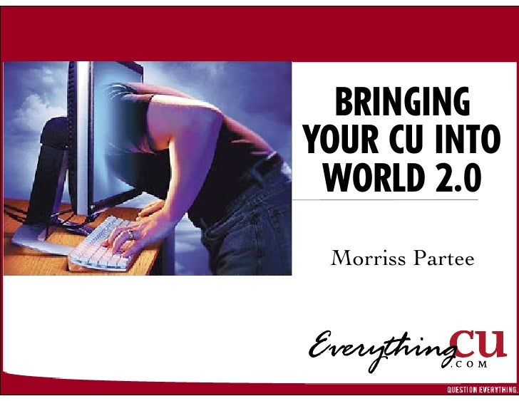 BRINGING YOUR CU INTO  WORLD 2.0  Morriss Partee
