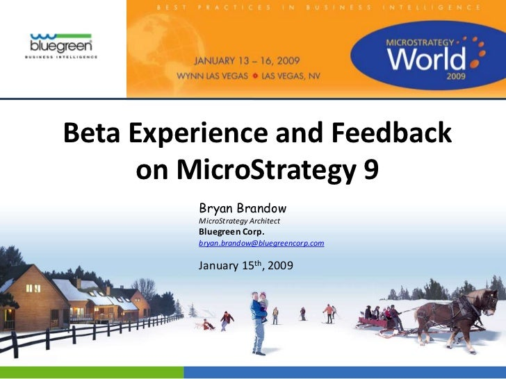 Beta Experience and Feedback      on MicroStrategy 9         Bryan Brandow         MicroStrategy Architect         Bluegre...