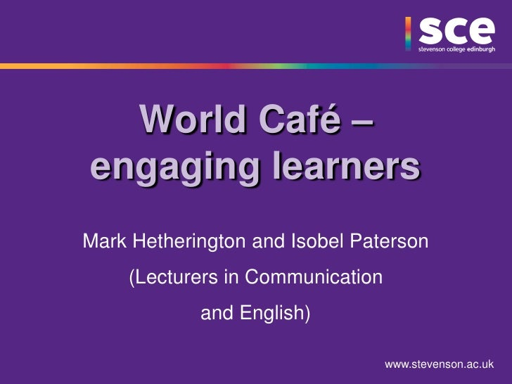 World Café –engaging learnersMark Hetherington and Isobel Paterson    (Lecturers in Communication            and English) ...