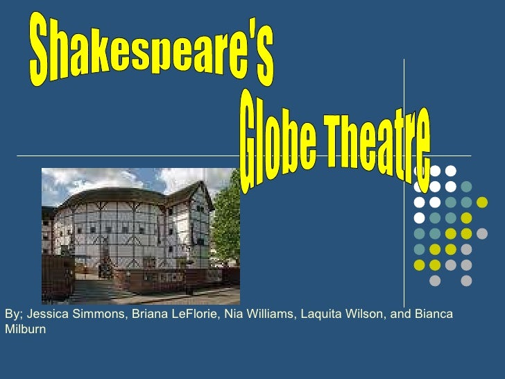 Shakespeare's  Globe Theatre By; Jessica Simmons, Briana LeFlorie, Nia Williams, Laquita Wilson, and Bianca Milburn