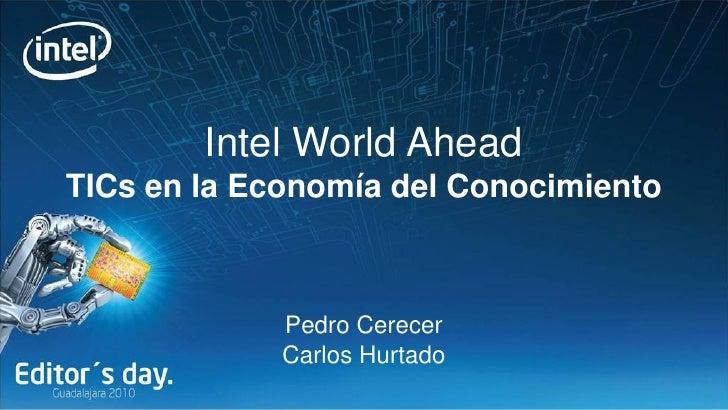 Intel World Ahead TICs en la Economía del Conocimiento                 Pedro Cerecer              Carlos Hurtado