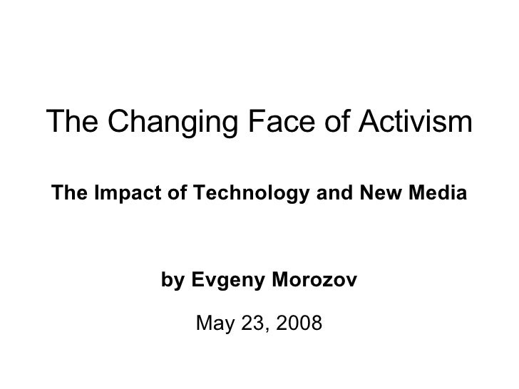 The Changing Face of Activism The Impact of Technology and New Media by Evgeny Morozov May 23, 2008