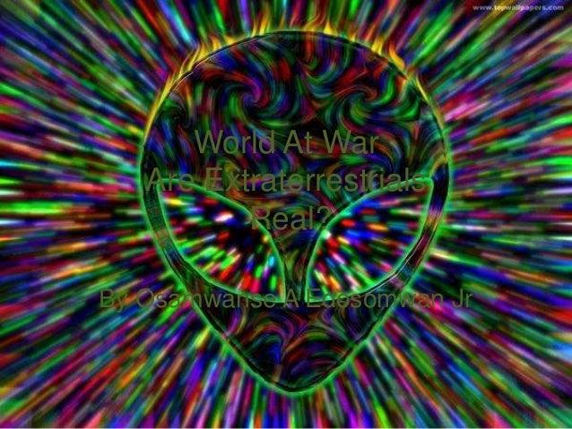 World At WarAre ExtraterrestrialsReal?By Osamwanse A Edosomwan Jr