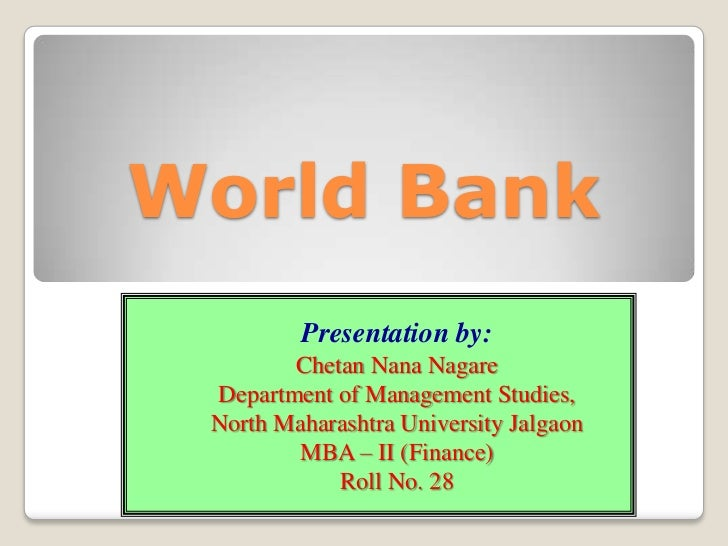 World Bank         Presentation by:        Chetan Nana Nagare Department of Management Studies, North Maharashtra Universi...