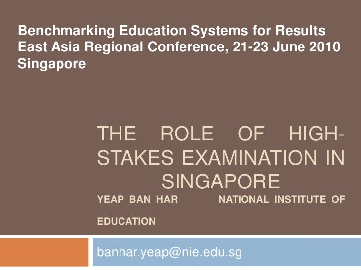 The Role Of High-stakes Examination in SingaporeYeap Ban Har        National Institute of Education<br />banhar.yeap@nie.e...