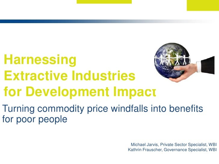 Harnessing <br />Extractive Industries <br />for Development Impact <br />Turning commodity price windfalls into benefits ...